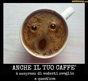 anche il caffè a vedere la faccia è sorpreso di vederti in piedi