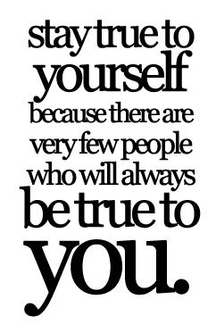 stay true to you self because there are very few people who will always be true to you