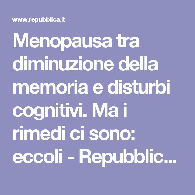 Menopausa tra diminuzione della memoria e disturbi cognitivi. Ma i rimedi ci sono: eccoli - Repubblica.it