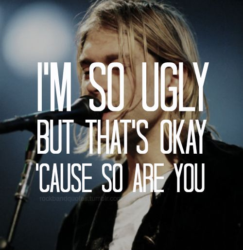 I don't think your ugly at all, but I understand, because I am.