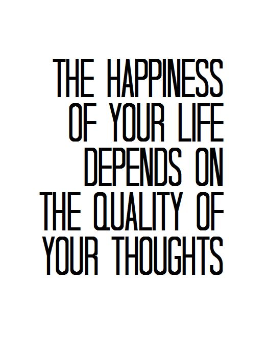 The happiness of your life depends on the quality of your thoughts.
