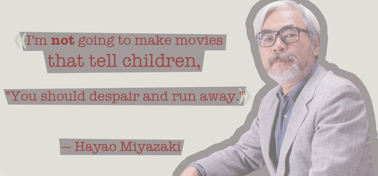"Quote from Hayao Miyazaki — I'm not going to make movies that tell children, ""You should despair and run away""."