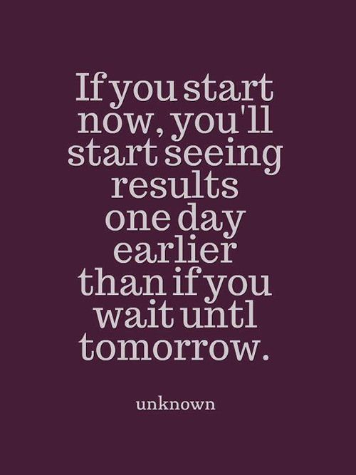 Dream Chasing #262 If you start now, you'll start seeing results one day earlier than if you wait until tomorrow.