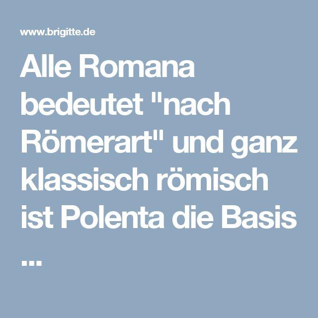 """Alle Romana bedeutet """"nach Römerart"""" und ganz klassisch römisch ist Polenta die Basis ..."""