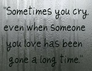 Sometimes you cry: especially when alone for no one to see. I miss my mother so much, it takes my breath away. :(