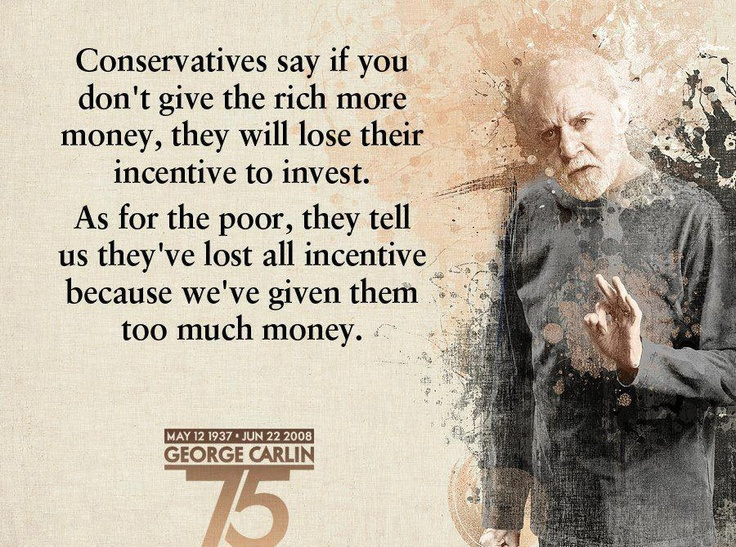 """""""Conservatives say if you don't give the rich more money, they will lose their incentive to invest. As for the poor, they tell us they've lost all incentive because we've given them too much money."""""""