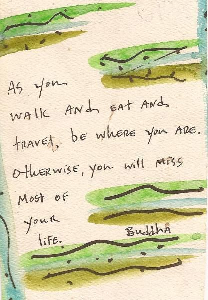 *As you walk and eat and travel, be where you are. Otherwise, you will miss most of your life. ~Buddha...