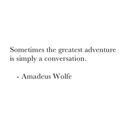 """Sometimes the greatest adventure is simply a conversation"" -Amadeus Wolfe"