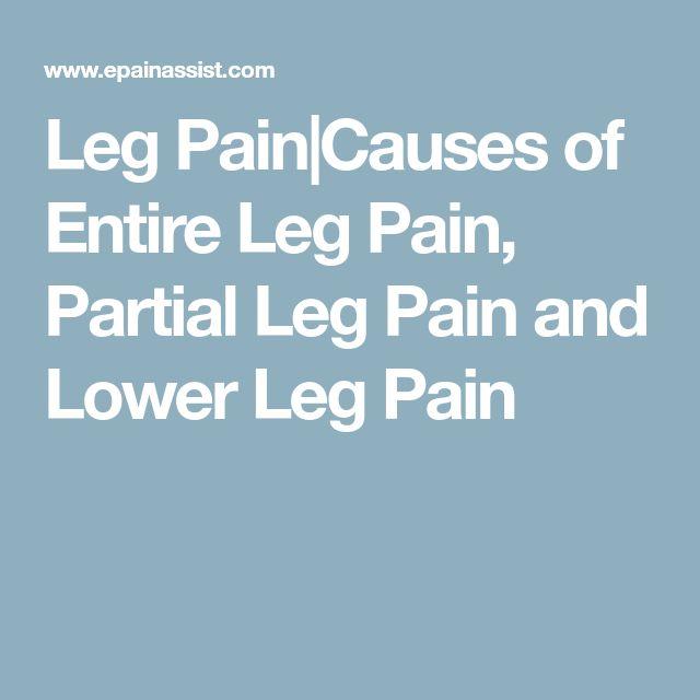 Leg Pain Causes of Entire Leg Pain, Partial Leg Pain and Lower Leg Pain
