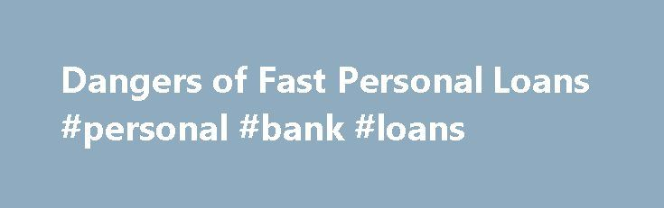 Dangers of Fast Personal Loans #personal #bank #loans http://loan.remmont.com/dangers-of-fast-personal-loans-personal-bank-loans/  #fast personal loans # Share with friends With anything in life, rushing through often brings severe consequences. Obtaining fast personal loans to make a purchase is no different. Even when time is short, you can take certain steps to prevent falling prey to scam artists or unscrupulous business practices. Why fast loans tempt borrowers Fast…The post Dangers of…