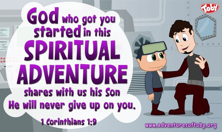 God who started you on this spiritual adventure shares his son, he will never give up on you. 1 Corinthians 1:9
