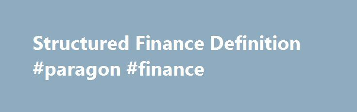 Structured Finance Definition #paragon #finance http://finances.remmont.com/structured-finance-definition-paragon-finance/  #structured finance # Structured Finance What is 'Structured Finance' Structured finance is a highly involved financial instrument offered to large financial institutions or companies that have complex financing needs that don't match with conventional financial products. Since the mid-1980s, structured finance has become a substantial space in the financial industry…