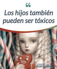 Los hijos también pueden ser tóxicos Los hijos #tóxicos no tienen la culpa de serlo, pues a veces su actitud deriva de una crianza #negligente por parte de sus #progenitores. #Psicología