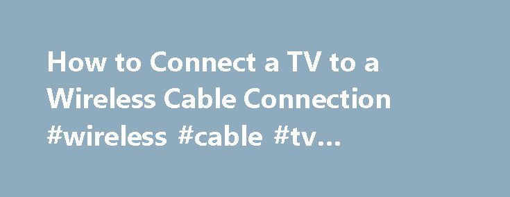 How to Connect a TV to a Wireless Cable Connection #wireless #cable #tv #providers http://nevada.nef2.com/how-to-connect-a-tv-to-a-wireless-cable-connection-wireless-cable-tv-providers/  # How to Connect a TV to a Wireless Cable Connection Watch cable TV on your laptop with a wireless cable connection. Cable signals can now be transmitted wirelessly. This can save money on the cable bill since it eliminates the need for additional cable box receivers. With wireless cable connections, a cable…