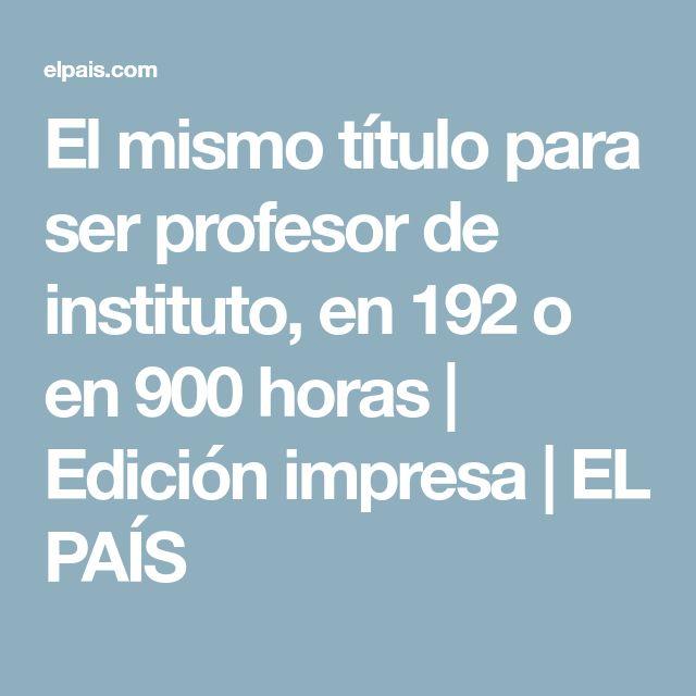 El mismo título para ser profesor de instituto, en 192 o en 900 horas   Edición impresa   EL PAÍS