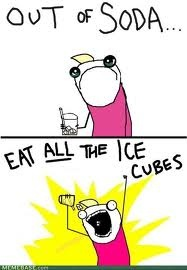 X all the Y, all the things meme, Out of Soda, Eat all the ice cubes