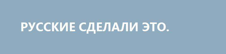 РУССКИЕ СДЕЛАЛИ ЭТО. http://rusdozor.ru/2017/01/27/russkie-sdelali-eto/  Мем, который стал знаменитым благодаря истерии западных СМИ и политистеблишмента, имеет на самом деле куда более глубокие корни. Например, в 1944 году, 27 января, было окончательно уничтожено кольцо блокады вокруг Ленинграда.  Относительно недавно один поистрепавшийся, как старый матрац, сатирик ...