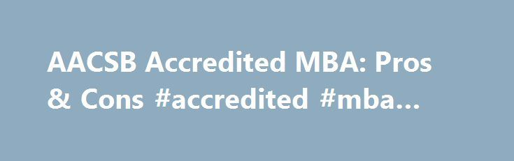 """AACSB Accredited MBA: Pros & Cons #accredited #mba #schools http://michigan.remmont.com/aacsb-accredited-mba-pros-cons-accredited-mba-schools/  # AACSB Accredited MBA: Pros & Cons I'm looking for an online MBA (Master of Business Administration). I've found several that fit my budget but none of these are from AACSB accredited schools. I know the AACSB is considered the """"gold-standard"""" of MBA accreditation. But, do I really need to spend the extra money to get an AACSB accredited MBA? The…"""
