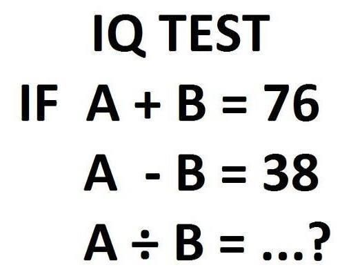 IQ TEST If A+B = 76 A-B = 38 A/B = ?