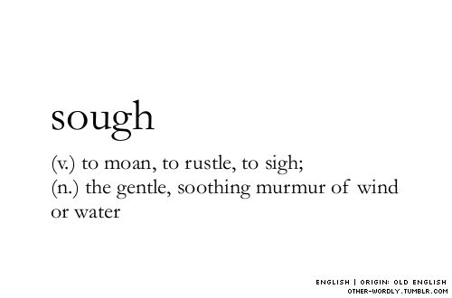 SOUGH (v) to moan, to rustle, to sigh; (n) the gentle, soothing murmur of wind or water ~~~ pronunciation | 'suf