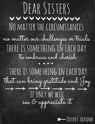 Dear Sisters No matter the circumstances no matter our challenges or trials there is something in each day to embrace and cherish there is something in each day that can bring Gratitude and Joy if only we will see & appreciate it. -Dieter F. Uchtdorf #LDSQuotes #LDSConf