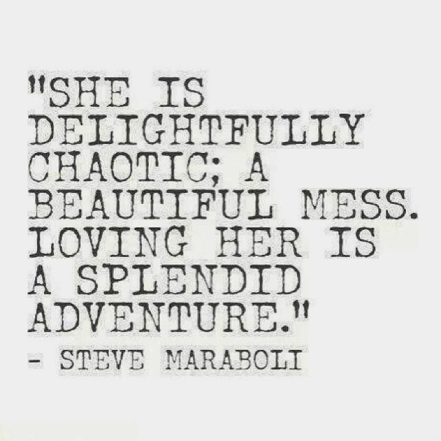 She is delightfully chaotic; a beautiful mess. loving her is a splendid adventure - Steve Maraboli ~ God is Heart