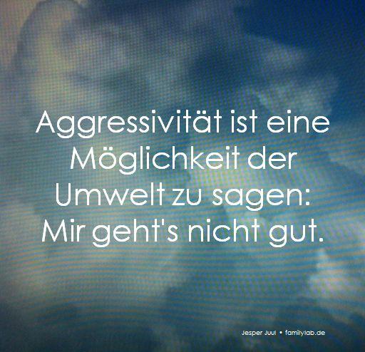 Aggressivität ist eine Möglichkeit der Umwelt zu sagen: Mir geht's nicht gut. Jesper Juul • familylab.de