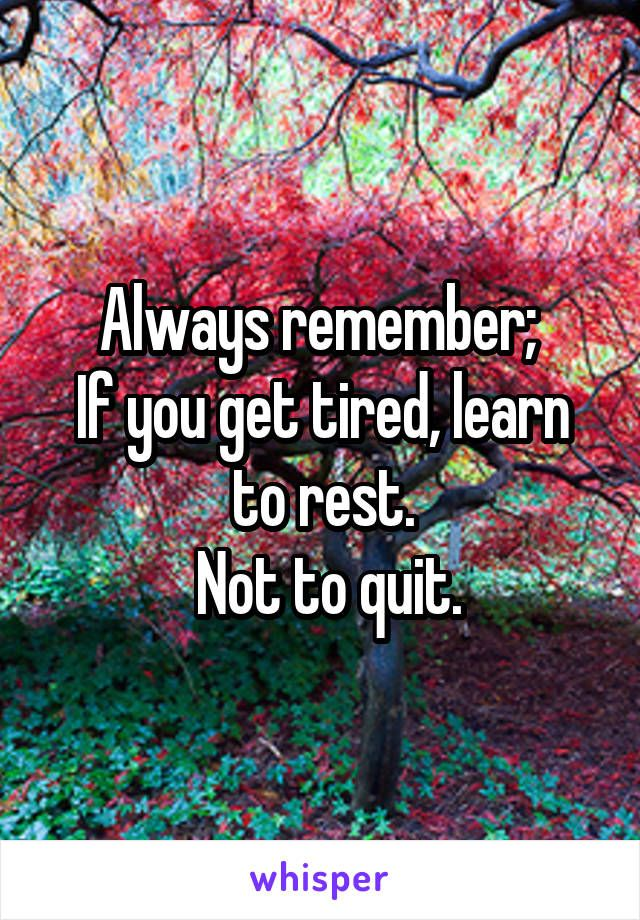 Always remember;  If you get tired, learn to rest.  Not to quit.