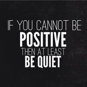 Be positive or be quiet.