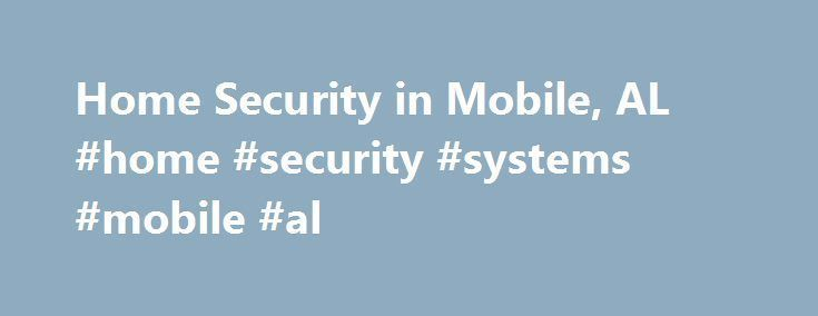 Home Security in Mobile, AL #home #security #systems #mobile #al http://michigan.nef2.com/home-security-in-mobile-al-home-security-systems-mobile-al/  # Home Security Mobile Alabama Home Security Mobile Alabama Protecting the Residents of Mobile, AL At ADT, we understand that the most important service we can offer to you is to protect the security and tranquility of your family and home. To us, this means more than just installing a home security system in your Mobile, AL home. We have been…
