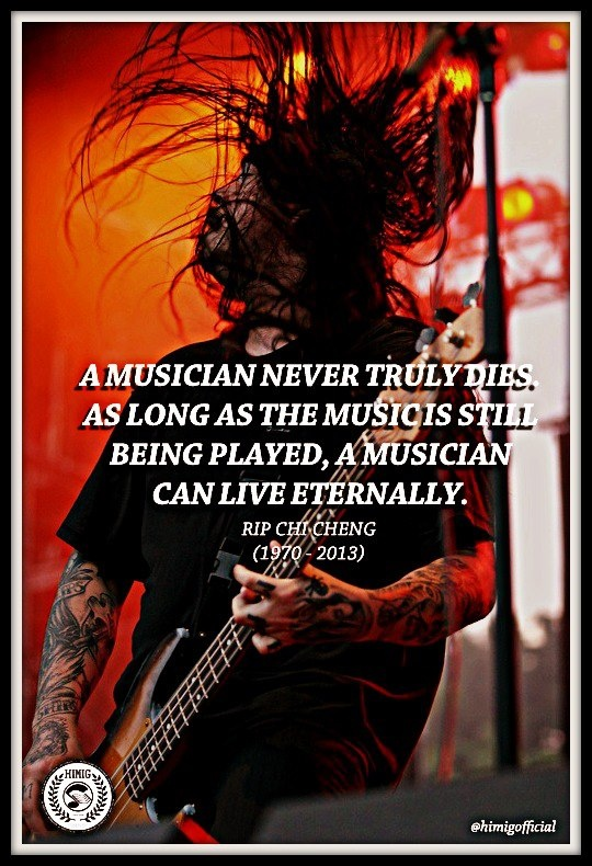 """A Musician never truly dies. As long as the Music is still being played, a Musician can live eternally.""  RIP CHI CHENG (Deftones)"