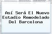 http://tecnoautos.com/wp-content/uploads/imagenes/tendencias/thumbs/asi-sera-el-nuevo-estadio-remodelado-del-barcelona.jpg Barcelona. Así será el nuevo estadio remodelado del Barcelona, Enlaces, Imágenes, Videos y Tweets - http://tecnoautos.com/actualidad/barcelona-asi-sera-el-nuevo-estadio-remodelado-del-barcelona/