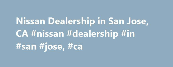 Nissan Dealership in San Jose, CA #nissan #dealership #in #san #jose, #ca http://south-africa.nef2.com/nissan-dealership-in-san-jose-ca-nissan-dealership-in-san-jose-ca/  # Nissan Dealership in San Jose, CA – Premier Nissan of San Jose New Nissans in San Jose, CA Are you on the hunt for a gorgeous new Nissan in San Jose, California? If the answer is yes, make sure you stop by Premier Nissan of San Jose today! We have a fabulous inventory of new and exciting Nissan vehicles in our new car…