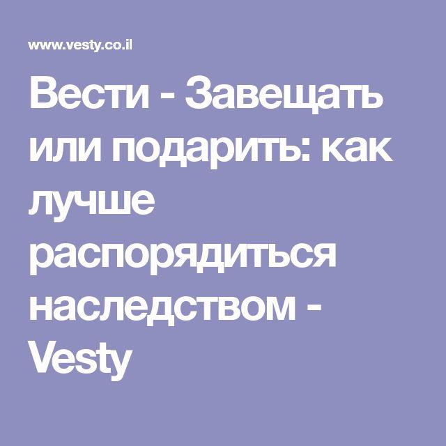 Вести - Завещать или подарить: как лучше распорядиться наследством - Vesty