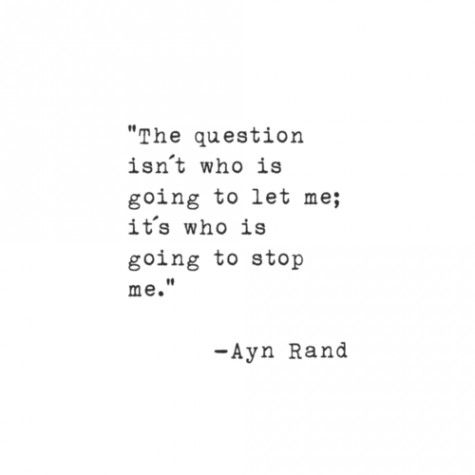 """The question isn't who is going to let me; it's who is going to stop me."" -Ayn Rand"