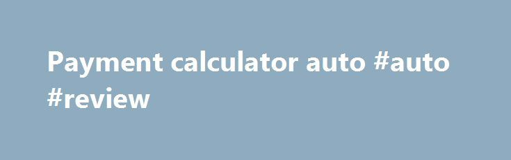 Payment calculator auto #auto #review http://philippines.remmont.com/payment-calculator-auto-auto-review/  #payment calculator auto # LOOKS LIKE You are about to leave this site. 2015 FCA US LLC. All Rights Reserved. Chrysler, Dodge, Jeep, Ram, Mopar and SRT are registered trademarks of FCA US LLC. ALFA ROMEO and FIAT are registered trademarks of FCA Group Marketing S.p.A. used with permission. *MSRP excludes destination, taxes, title and registration fees. Starting at price refers to the…