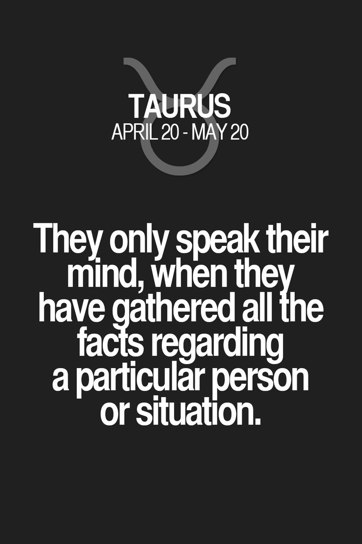 They only speak their mind, when they have gathered all the fads regarding a particular person or situation. Taurus | Taurus Quotes | Taurus Zodiac Signs