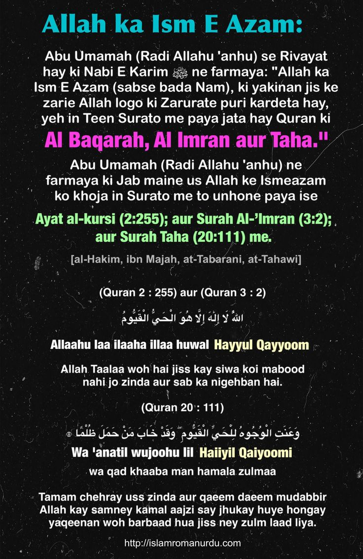 "Allah ka Ism E Azam:  Abu Umamah (Radi Allahu 'anhu) se Rivayat hay ki Nabi E Karim (Sallalahu alay-hi wa-sallam) ne farmaya: ""Allah ka Ism E Azam (sabse bada Nam), ki yakinan jis ke zarie Allah logo ki Zarurate puri kardeta hay, yeh in Teen Surato me paya jata hay Quran ki Al Baqarah, Al Imran aur Taha."" Abu Umamah (Radi Allahu 'anhu) ne farmaya ki Jab maine us Allah ke Ismeazam ko khoja in Surato me to unhone paya ise Ayat al-kursi (2:255); aur Surah Al-'Imran (3:2); aur Surah Taha…"