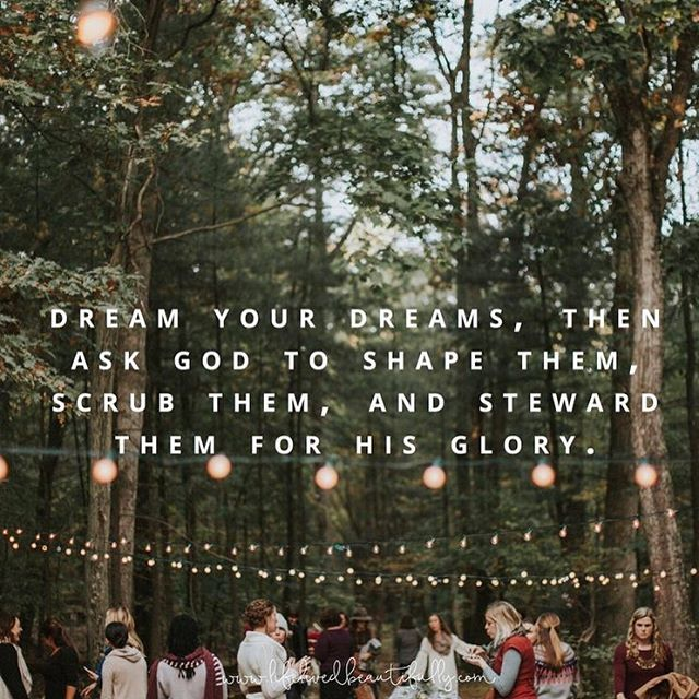 Dream your dreams, then ask God to shape them, scrub them, and steward them for His glory.