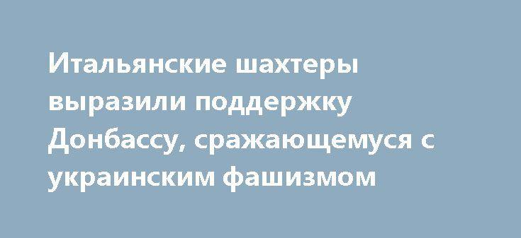 Итальянские шахтеры выразили поддержку Донбассу, сражающемуся с украинским фашизмом http://rusdozor.ru/2017/02/14/italyanskie-shaxtery-vyrazili-podderzhku-donbassu-srazhayushhemusya-s-ukrainskim-fashizmom/  Шахтеры входящей в состав Италии Сардинии направили в адрес Федерации профсоюзов Республики письмо, в котором выразили поддержку горнякам Донбасса. Об этом сообщили в ФП ЛНР. Итальянские горняки продемонстрировали полное понимание того, что происходит на Донбассе, и желают своим коллегам…