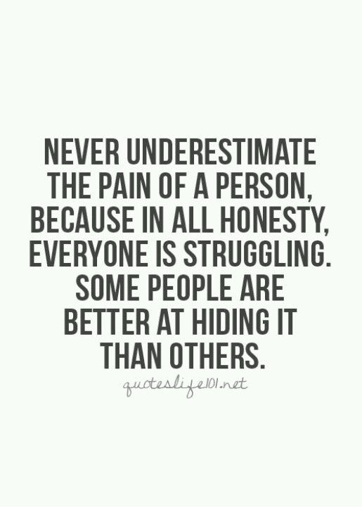 So. True. That's why I laugh when people say i have a perfect life. Just because someone doesn't tell you about all their struggles doesn't mean they aren't there.