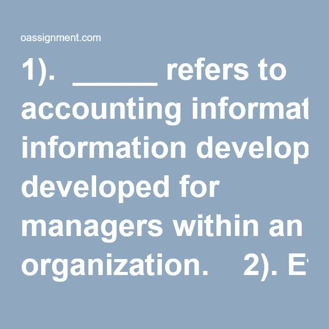 1).  _____ refers to accounting information developed for managers within an organization.  2). Ethical accountants are important to society because _____.  3). Performance reports _____.  4). Output measures of both resources and activities are _____.  5). An accountant may have difficulty classifying costs as fixed or variable because _____.  6). If the proportions in a sales mix change, the _____.  7). _____ will decrease a company's break-even point.  8).Costs that change a...