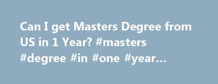 Can I get Masters Degree from US in 1 Year? #masters #degree #in #one #year #online http://insurances.remmont.com/can-i-get-masters-degree-from-us-in-1-year-masters-degree-in-one-year-online/  # Happy Schools Can I get a Master s Degree from US in 1 Year? It's been a while since we have answered some of questions related to graduate degree programs and college admission. Here's an interesting question about the duration of study for a master's degree program in the U.S. Normally…