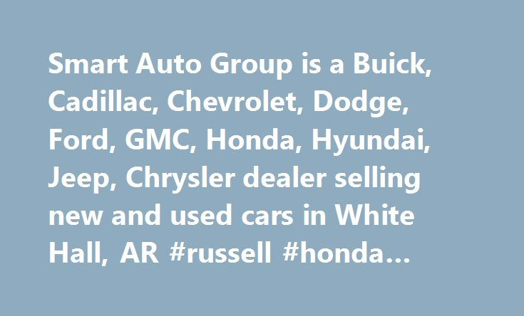 Smart Auto Group is a Buick, Cadillac, Chevrolet, Dodge, Ford, GMC, Honda, Hyundai, Jeep, Chrysler dealer selling new and used cars in White Hall, AR #russell #honda #sherwood #ar http://retail.nef2.com/smart-auto-group-is-a-buick-cadillac-chevrolet-dodge-ford-gmc-honda-hyundai-jeep-chrysler-dealer-selling-new-and-used-cars-in-white-hall-ar-russell-honda-sherwood-ar/  # Smart Auto Group Welcome to Smart Auto Group! Representing 11 New Vehicle brandsin Pine Bluff, White Hall and Malvern…