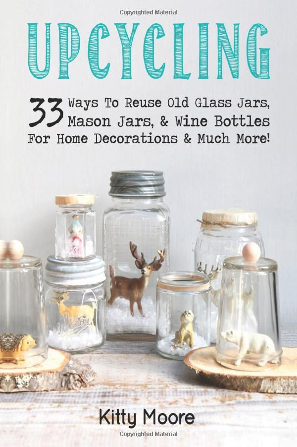 Upcycling: 33 Ways To Reuse Old Glass Jars, Mason Jars, & Wine Bottles For Home Decorations & Much More!: Kitty Moore: 9781518892493: Amazon.com: Books