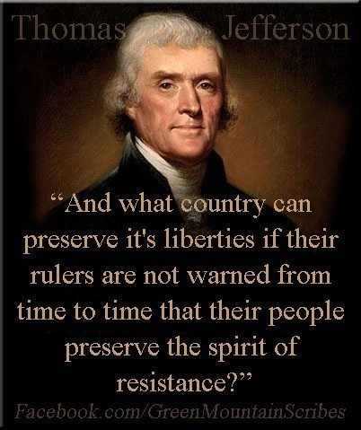 And what country can preserve its liberties if their rulers are not warned from time to time that their people preserve the spirit of resistance? ~ Thomas Jefferson