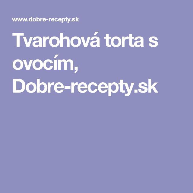 Tvarohová torta s ovocím, Dobre-recepty.sk