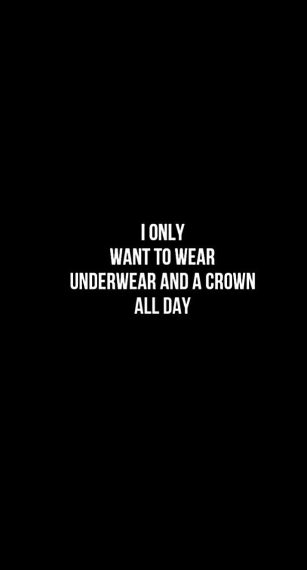 I only want to wear a underwear and a crown all day!