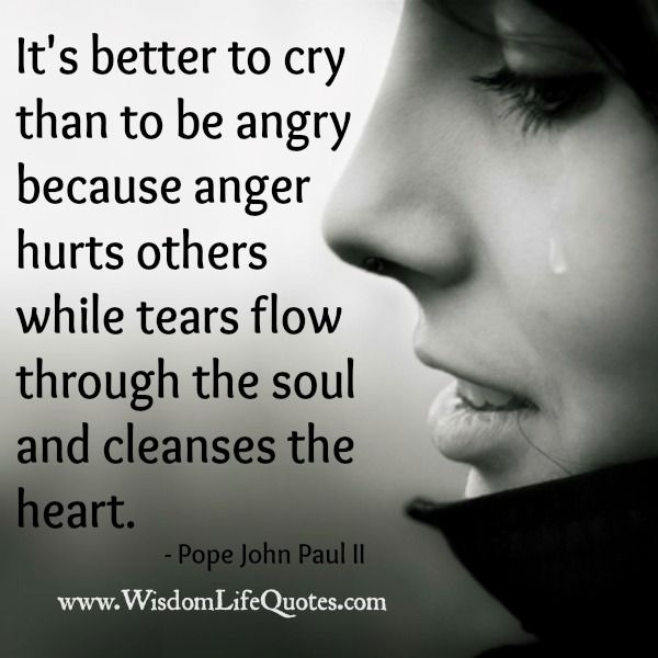 It's better to cry than to be angry Pope John Paul II quote.
