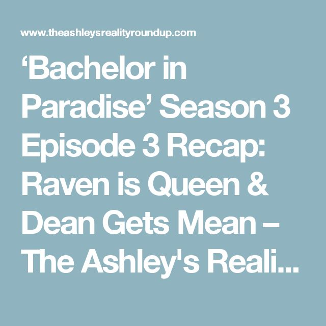 'Bachelor in Paradise' Season 3 Episode 3 Recap: Raven is Queen & Dean Gets Mean – The Ashley's Reality Roundup